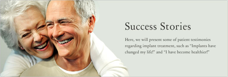 "Implant success life - Here, we will present some of patient testimonies regarding implant treatment,  such as ""Implants have changed my life!"" and ""I have become healthier!"""